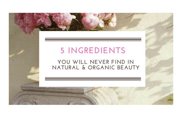 5 INGREDIENTS YOU'LL NEVER FIND IN NATURAL & ORGANIC COSMETICS